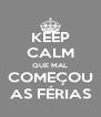 KEEP CALM QUE MAL COMEÇOU AS FÉRIAS - Personalised Poster A4 size