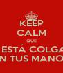 KEEP CALM QUE MI <3 ESTÁ COLGANDO EN TUS MANOS - Personalised Poster A4 size