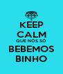 KEEP CALM QUE NÓS SÓ BEBEMOS BINHO - Personalised Poster A4 size