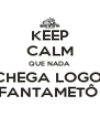 KEEP CALM QUE NADA  CHEGA LOGO  FANTAMETÔ  - Personalised Poster A4 size