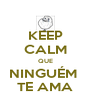 KEEP CALM QUE NINGUÉM  TE AMA - Personalised Poster A4 size