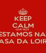 KEEP CALM QUE NÓS  ESTAMOS NA  CASA DA LOIRA - Personalised Poster A4 size