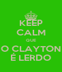 KEEP CALM QUE O CLAYTON É LERDO - Personalised Poster A4 size