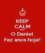 KEEP CALM Que  O Daniel Faz anos hoje! - Personalised Poster A4 size