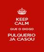 KEEP CALM QUE O DIOGO PULQUERIO JA CASOU - Personalised Poster A4 size
