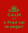 KEEP CALM que o Fred vai te pegar! - Personalised Poster A4 size