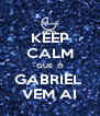 KEEP CALM QUE  O GABRIEL  VEM AI - Personalised Poster A4 size
