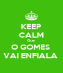 KEEP CALM Que O GOMES  VAI ENFIALA  - Personalised Poster A4 size
