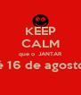 KEEP CALM que o  JANTAR é 16 de agosto  - Personalised Poster A4 size