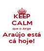 KEEP CALM que o Jorge Araújo está cá hoje! - Personalised Poster A4 size