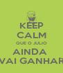 KEEP CALM QUE O JULIO AINDA  VAI GANHAR - Personalised Poster A4 size