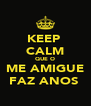 KEEP  CALM QUE O ME AMIGUE FAZ ANOS  - Personalised Poster A4 size