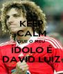 KEEP CALM QUE O MEU ÍDOLO É DAVID LUIZ - Personalised Poster A4 size