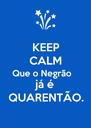 KEEP CALM Que o Negrão  já é QUARENTÃO. - Personalised Poster A4 size