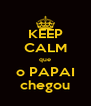 KEEP CALM que o PAPAI chegou - Personalised Poster A4 size