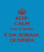 KEEP CALM QUE O PEDRO É DA SORAIA OLIVEIRA - Personalised Poster A4 size