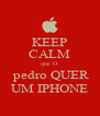 KEEP CALM que O  pedro QUER UM IPHONE - Personalised Poster A4 size