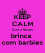KEEP CALM Que o Renato brinca  com barbies - Personalised Poster A4 size