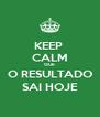 KEEP  CALM QUE O RESULTADO SAI HOJE - Personalised Poster A4 size