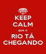 KEEP CALM que o RIO TÁ CHEGANDO - Personalised Poster A4 size