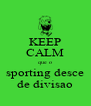 KEEP CALM que o sporting desce de divisao - Personalised Poster A4 size