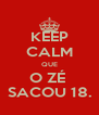 KEEP CALM QUE O ZÉ  SACOU 18. - Personalised Poster A4 size