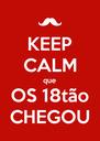 KEEP CALM que OS 18tão CHEGOU - Personalised Poster A4 size