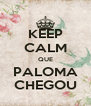 KEEP CALM QUE PALOMA CHEGOU - Personalised Poster A4 size