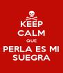 KEEP CALM QUE PERLA ES MI SUEGRA - Personalised Poster A4 size