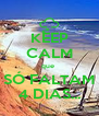 KEEP CALM que  SÓ FALTAM 4 DIAS... - Personalised Poster A4 size