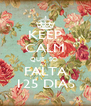 KEEP CALM QUE  SO  FALTA 125 DIAS - Personalised Poster A4 size