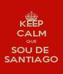 KEEP CALM QUE SOU DE  SANTIAGO - Personalised Poster A4 size