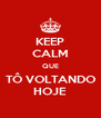 KEEP CALM QUE TÔ VOLTANDO HOJE - Personalised Poster A4 size