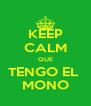 KEEP CALM QUE TENGO EL  MONO - Personalised Poster A4 size