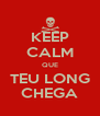 KEEP CALM QUE TEU LONG CHEGA - Personalised Poster A4 size