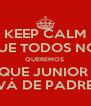 KEEP CALM QUE TODOS NÓS QUEREMOS  QUE JUNIOR  VÁ DE PADRE - Personalised Poster A4 size