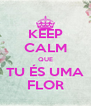 KEEP CALM QUE TU ÉS UMA FLOR - Personalised Poster A4 size