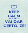 KEEP CALM QUE TUDO VAI DAR  CERTO, ZÉ! - Personalised Poster A4 size