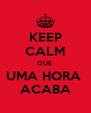 KEEP CALM QUE  UMA HORA  ACABA - Personalised Poster A4 size