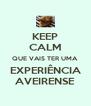 KEEP CALM QUE VAIS TER UMA EXPERIÊNCIA AVEIRENSE - Personalised Poster A4 size