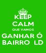 KEEP CALM QUE VAMOS GANHAR Ó  BAIRRO  LD - Personalised Poster A4 size