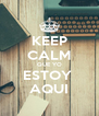KEEP CALM QUE YO ESTOY  AQUI - Personalised Poster A4 size