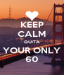 KEEP CALM QUITA YOUR ONLY 60 - Personalised Poster A4 size