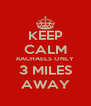 KEEP CALM RACHAELS ONLY 3 MILES AWAY - Personalised Poster A4 size