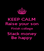 KEEP CALM Raise your son Finish college Stack money Be happy - Personalised Poster A4 size