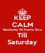KEEP CALM Randomly IN Puerto Rico Till Saturday - Personalised Poster A4 size