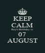 KEEP CALM Ray's Birthday is  07 AUGUST - Personalised Poster A4 size