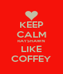 KEEP CALM RAYSHAWN LIKE COFFEY - Personalised Poster A4 size