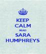 KEEP CALM READ SARA HUMPHREYS - Personalised Poster A4 size