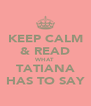 KEEP CALM & READ WHAT TATIANA HAS TO SAY - Personalised Poster A4 size